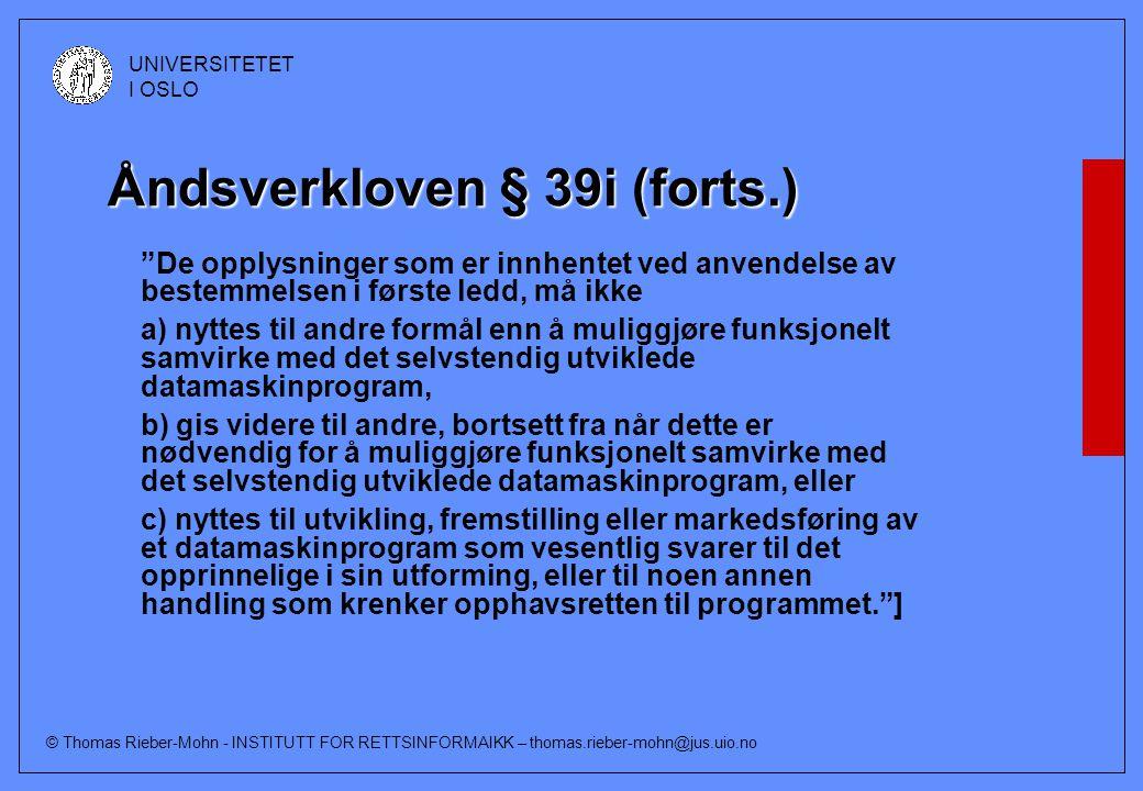 © Thomas Rieber-Mohn - INSTITUTT FOR RETTSINFORMAIKK – thomas.rieber-mohn@jus.uio.no UNIVERSITETET I OSLO Åndsverkloven § 39i (forts.) De opplysninger som er innhentet ved anvendelse av bestemmelsen i første ledd, må ikke a) nyttes til andre formål enn å muliggjøre funksjonelt samvirke med det selvstendig utviklede datamaskinprogram, b) gis videre til andre, bortsett fra når dette er nødvendig for å muliggjøre funksjonelt samvirke med det selvstendig utviklede datamaskinprogram, eller c) nyttes til utvikling, fremstilling eller markedsføring av et datamaskinprogram som vesentlig svarer til det opprinnelige i sin utforming, eller til noen annen handling som krenker opphavsretten til programmet. ]