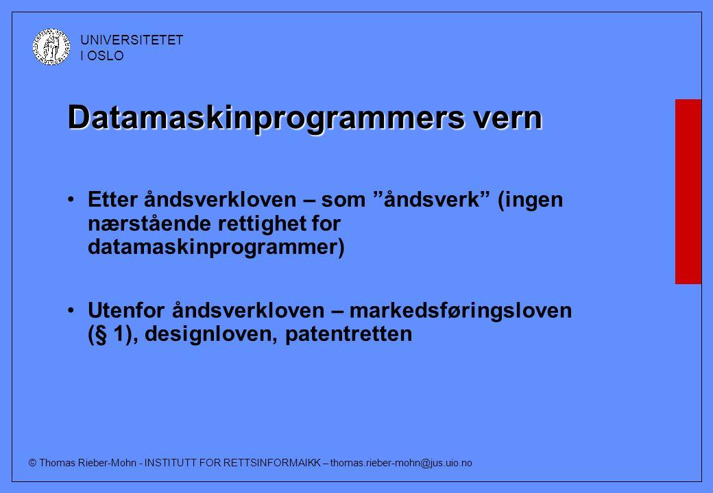 © Thomas Rieber-Mohn - INSTITUTT FOR RETTSINFORMAIKK – thomas.rieber-mohn@jus.uio.no UNIVERSITETET I OSLO Datamaskinprogrammers vern Etter åndsverkloven – som åndsverk (ingen nærstående rettighet for datamaskinprogrammer) Utenfor åndsverkloven – markedsføringsloven (§ 1), designloven, patentretten