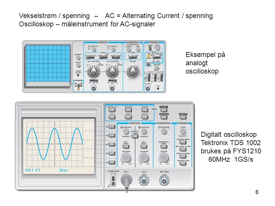 6 Vekselstrøm / spenning – AC = Alternating Current / spenning Oscilloskop – måleinstrument for AC-signaler Eksempel på analogt oscilloskop Digitalt oscilloskop Tektronix TDS 1002 brukes på FYS1210 60MHz 1GS/s