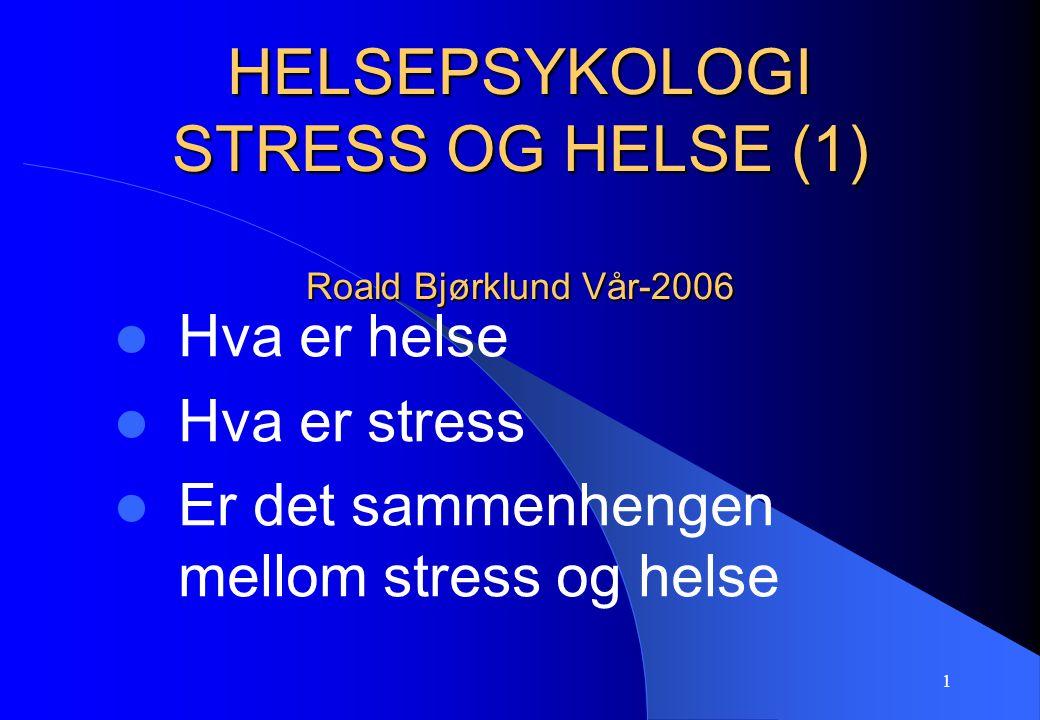 1 HELSEPSYKOLOGI STRESS OG HELSE (1) Roald Bjørklund Vår-2006 Hva er helse Hva er stress Er det sammenhengen mellom stress og helse