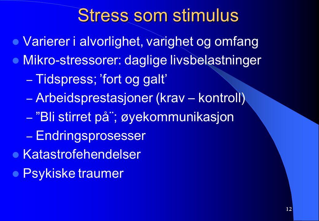 12 Stress som stimulus Varierer i alvorlighet, varighet og omfang Mikro-stressorer: daglige livsbelastninger – Tidspress; 'fort og galt' – Arbeidsprestasjoner (krav – kontroll) – Bli stirret på¨; øyekommunikasjon – Endringsprosesser Katastrofehendelser Psykiske traumer