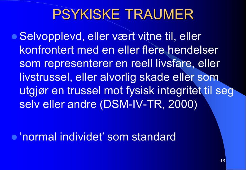 15 PSYKISKE TRAUMER Selvopplevd, eller vært vitne til, eller konfrontert med en eller flere hendelser som representerer en reell livsfare, eller livstrussel, eller alvorlig skade eller som utgjør en trussel mot fysisk integritet til seg selv eller andre (DSM-IV-TR, 2000) 'normal individet' som standard