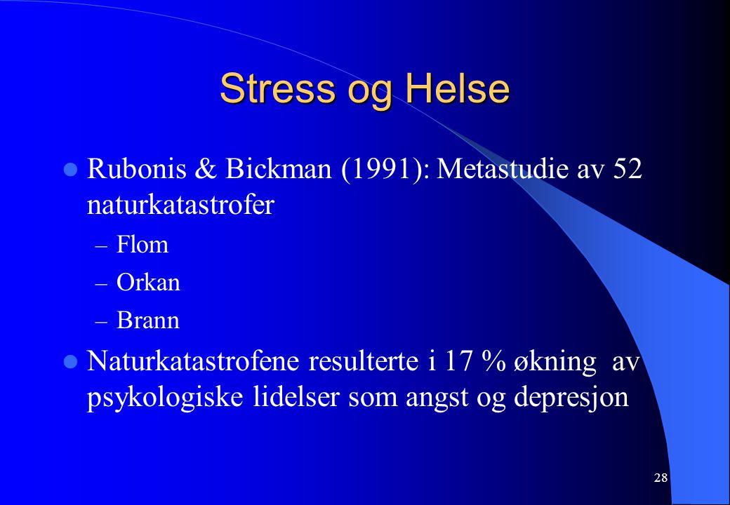 28 Stress og Helse Rubonis & Bickman (1991): Metastudie av 52 naturkatastrofer – Flom – Orkan – Brann Naturkatastrofene resulterte i 17 % økning av psykologiske lidelser som angst og depresjon