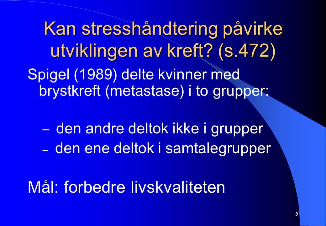 5 Kan stresshåndtering påvirke utviklingen av kreft? (s.472) Spigel (1989) delte kvinner med brystkreft (metastase) i to grupper: – den andre deltok i