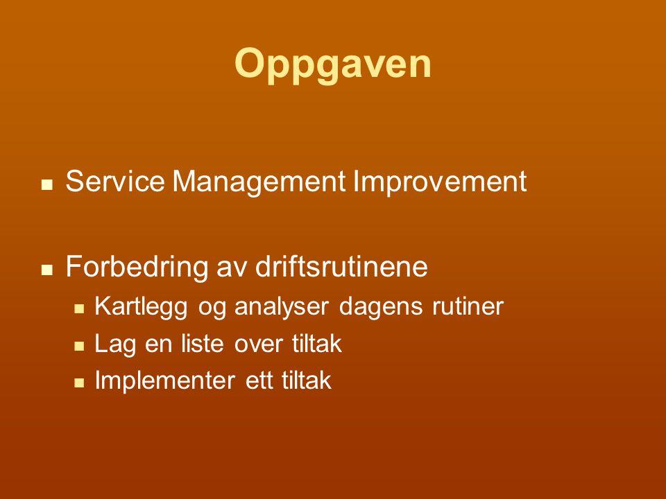 Oppgaven Service Management Improvement Forbedring av driftsrutinene Kartlegg og analyser dagens rutiner Lag en liste over tiltak Implementer ett tiltak