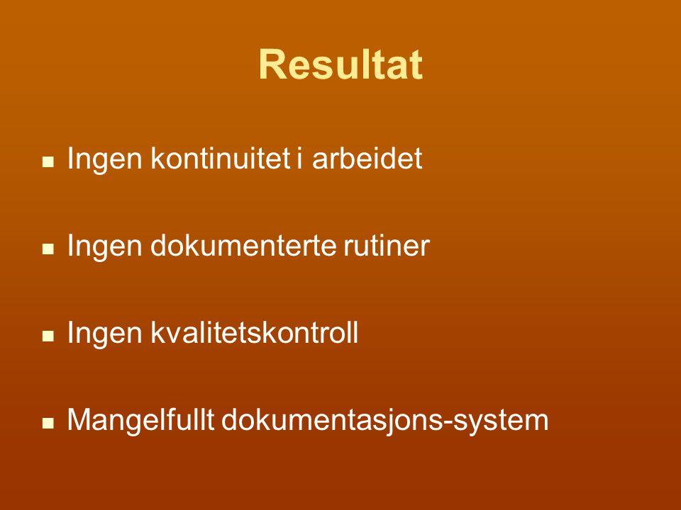 Resultat Ingen kontinuitet i arbeidet Ingen dokumenterte rutiner Ingen kvalitetskontroll Mangelfullt dokumentasjons-system