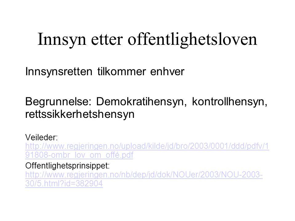 Innsyn etter offentlighetsloven Innsynsretten tilkommer enhver Begrunnelse: Demokratihensyn, kontrollhensyn, rettssikkerhetshensyn Veileder: http://www.regjeringen.no/upload/kilde/jd/bro/2003/0001/ddd/pdfv/1 91808-ombr_lov_om_offé.pdf http://www.regjeringen.no/upload/kilde/jd/bro/2003/0001/ddd/pdfv/1 91808-ombr_lov_om_offé.pdf Offentlighetsprinsippet: http://www.regjeringen.no/nb/dep/jd/dok/NOUer/2003/NOU-2003- 30/5.html id=382904 http://www.regjeringen.no/nb/dep/jd/dok/NOUer/2003/NOU-2003- 30/5.html id=382904