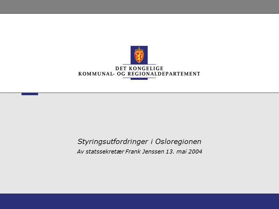 Styringsutfordringer i Osloregionen Av statssekretær Frank Jenssen 13. mai 2004
