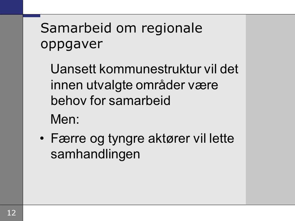 12 Samarbeid om regionale oppgaver Uansett kommunestruktur vil det innen utvalgte områder være behov for samarbeid Men: Færre og tyngre aktører vil lette samhandlingen