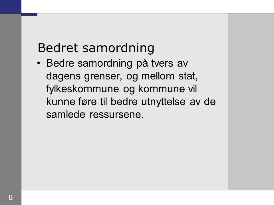 8 Bedret samordning Bedre samordning på tvers av dagens grenser, og mellom stat, fylkeskommune og kommune vil kunne føre til bedre utnyttelse av de samlede ressursene.