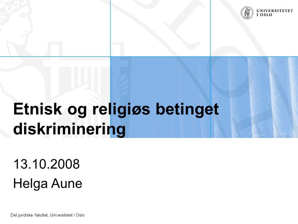 Det juridiske fakultet, Universitetet i Oslo Etnisk og religiøs betinget diskriminering 13.10.2008 Helga Aune