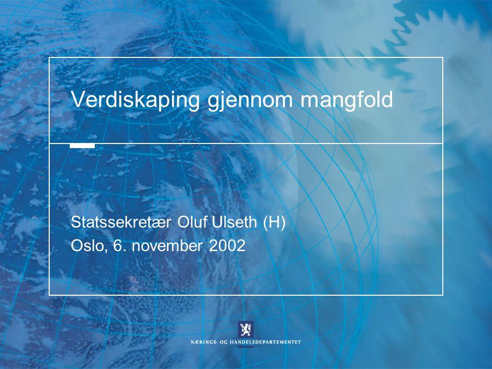 Verdiskaping gjennom mangfold Statssekretær Oluf Ulseth (H) Oslo, 6. november 2002