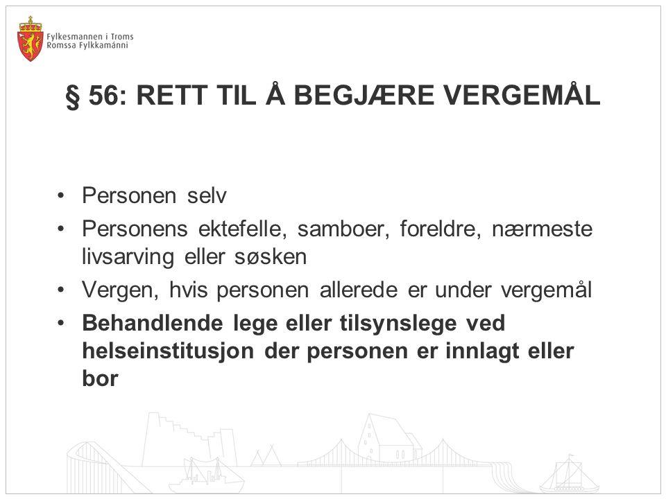 § 56: RETT TIL Å BEGJÆRE VERGEMÅL Personen selv Personens ektefelle, samboer, foreldre, nærmeste livsarving eller søsken Vergen, hvis personen allerede er under vergemål Behandlende lege eller tilsynslege ved helseinstitusjon der personen er innlagt eller bor