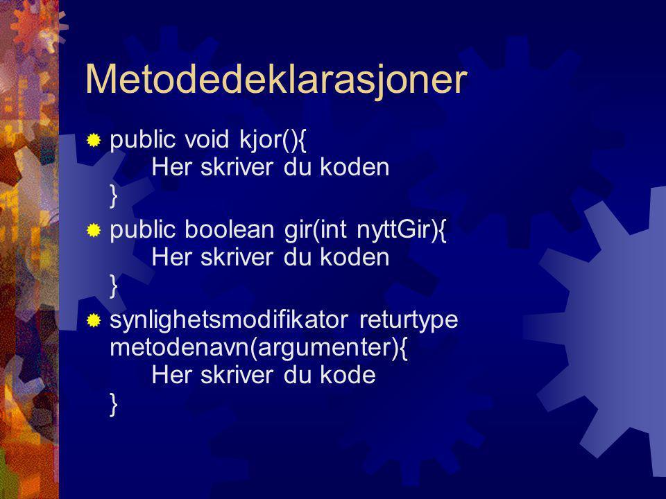 Metodedeklarasjoner  public void kjor(){ Her skriver du koden }  public boolean gir(int nyttGir){ Her skriver du koden }  synlighetsmodifikator returtype metodenavn(argumenter){ Her skriver du kode }
