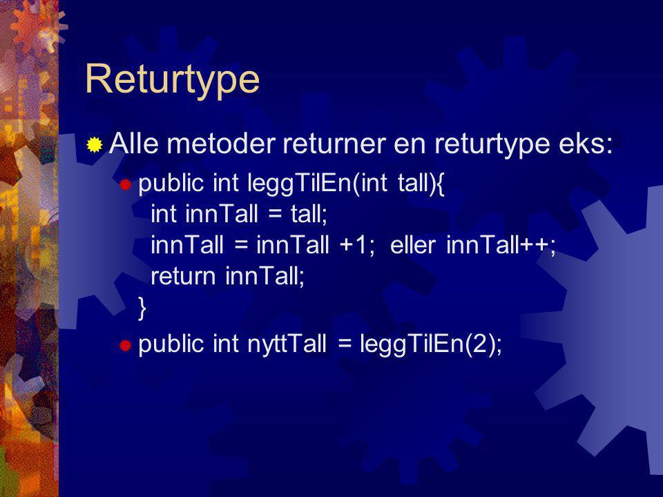 Returtype  Alle metoder returner en returtype eks:  public int leggTilEn(int tall){ int innTall = tall; innTall = innTall +1; eller innTall++; return innTall; }  public int nyttTall = leggTilEn(2);