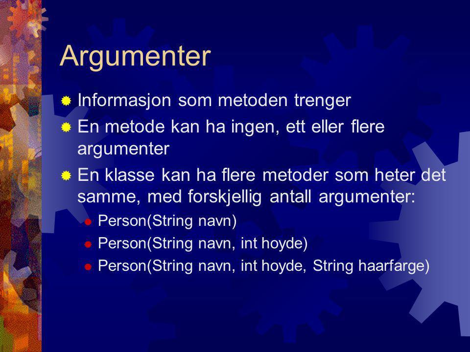 Argumenter  Informasjon som metoden trenger  En metode kan ha ingen, ett eller flere argumenter  En klasse kan ha flere metoder som heter det samme, med forskjellig antall argumenter:  Person(String navn)  Person(String navn, int hoyde)  Person(String navn, int hoyde, String haarfarge)