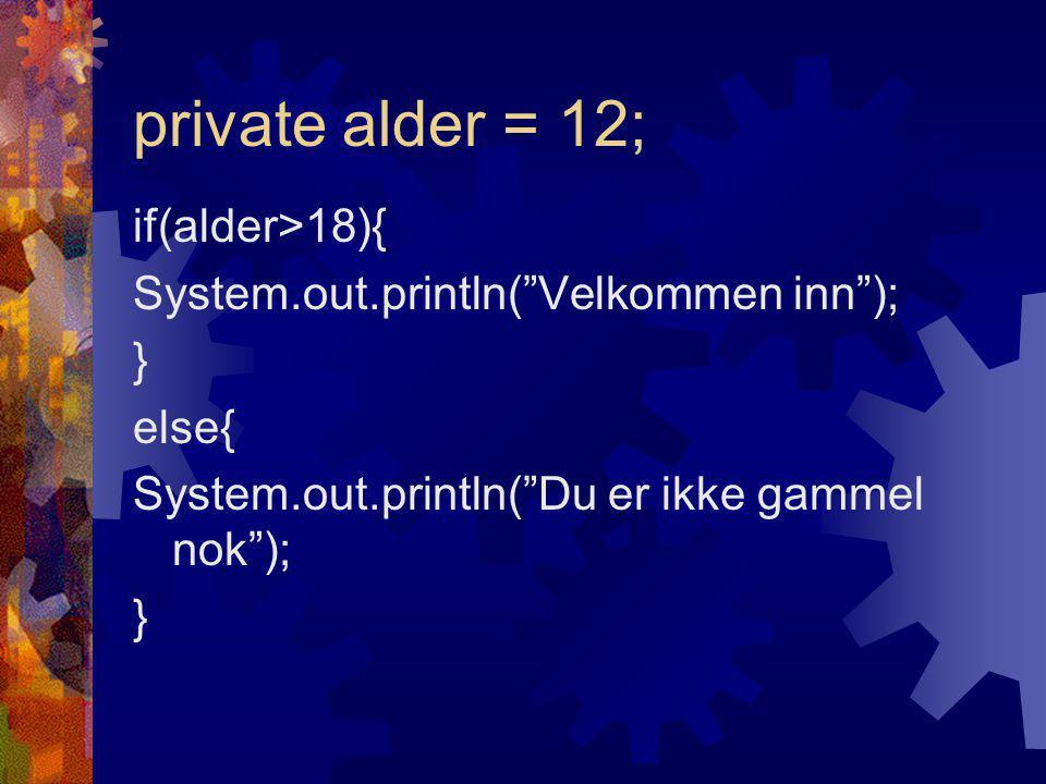 private alder = 12; if(alder>18){ System.out.println( Velkommen inn ); } else{ System.out.println( Du er ikke gammel nok ); }