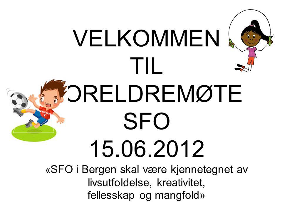VELKOMMEN TIL FORELDREMØTE SFO 15.06.2012 « SFO i Bergen skal være kjennetegnet av livsutfoldelse, kreativitet, fellesskap og mangfold»