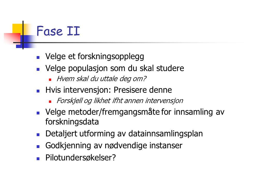 Fase II Velge et forskningsopplegg Velge populasjon som du skal studere Hvem skal du uttale deg om? Hvis intervensjon: Presisere denne Forskjell og li