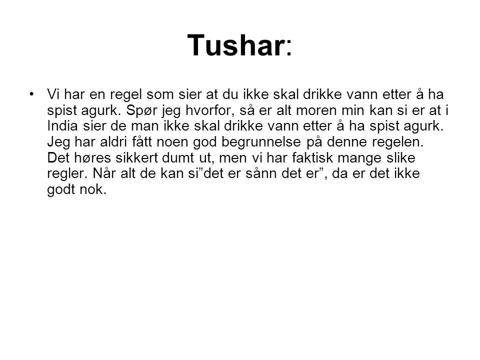 Tushar: Vi har en regel som sier at du ikke skal drikke vann etter å ha spist agurk.
