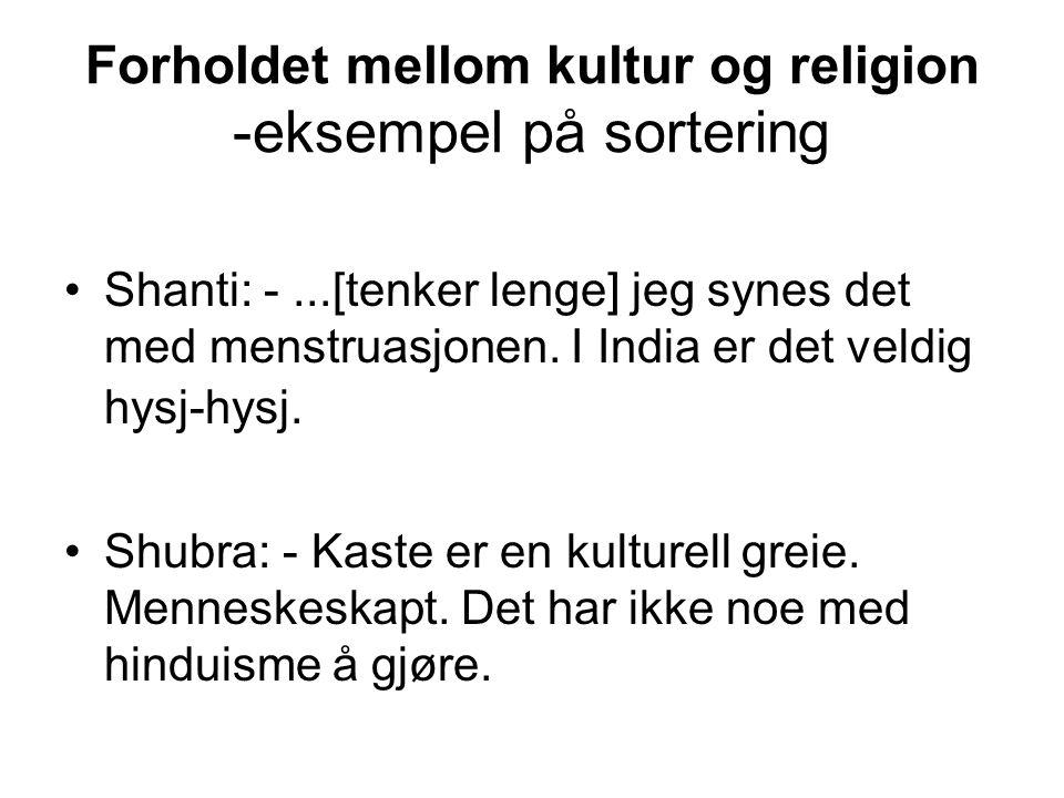 Forholdet mellom kultur og religion -eksempel på sortering Shanti: -...[tenker lenge] jeg synes det med menstruasjonen.