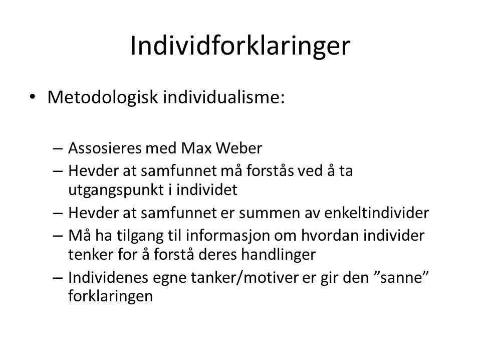 Individforklaringer Metodologisk individualisme: – Assosieres med Max Weber – Hevder at samfunnet må forstås ved å ta utgangspunkt i individet – Hevde