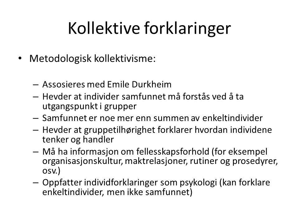 Kollektive forklaringer Metodologisk kollektivisme: – Assosieres med Emile Durkheim – Hevder at individer samfunnet må forstås ved å ta utgangspunkt i