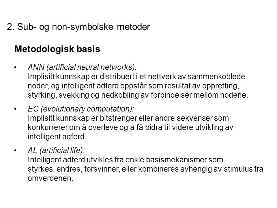 2. Sub- og non-symbolske metoder Metodologisk basis ANN (artificial neural networks): Implisitt kunnskap er distribuert i et nettverk av sammenkoblede