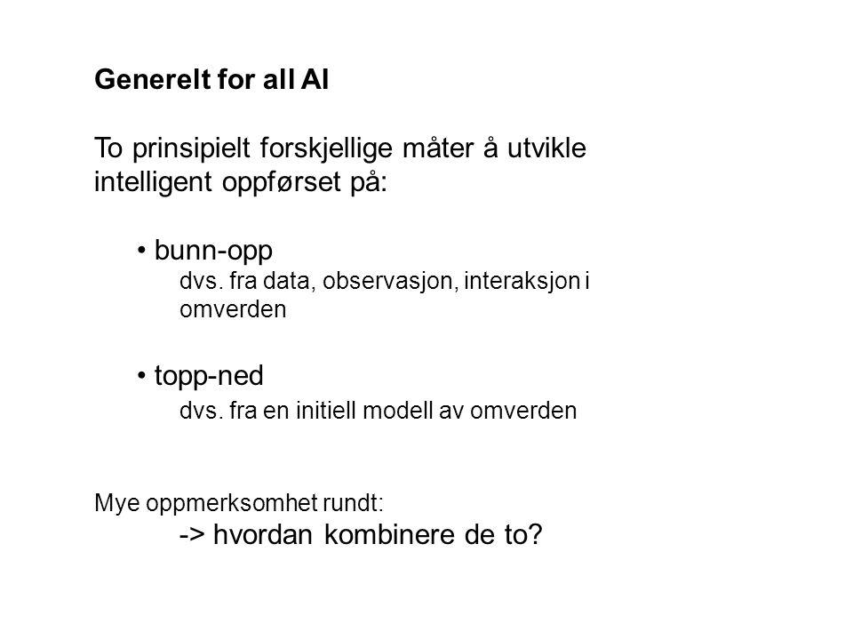 Generelt for all AI To prinsipielt forskjellige måter å utvikle intelligent oppførset på: bunn-opp dvs. fra data, observasjon, interaksjon i omverden