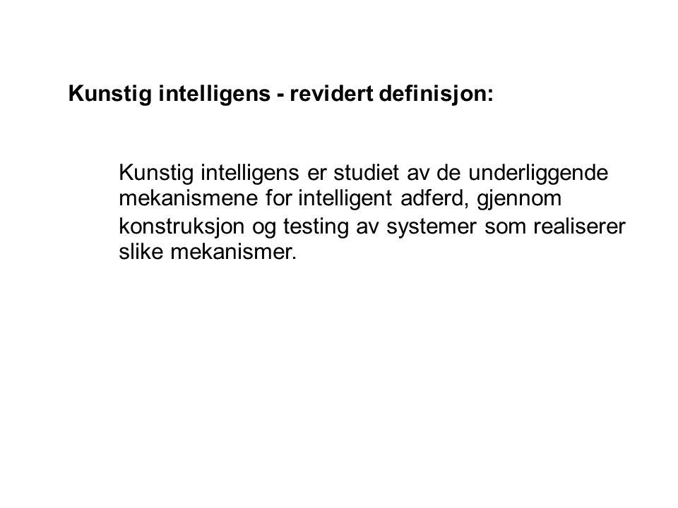 Kunstig intelligens - revidert definisjon: Kunstig intelligens er studiet av de underliggende mekanismene for intelligent adferd, gjennom konstruksjon og testing av systemer som realiserer slike mekanismer.
