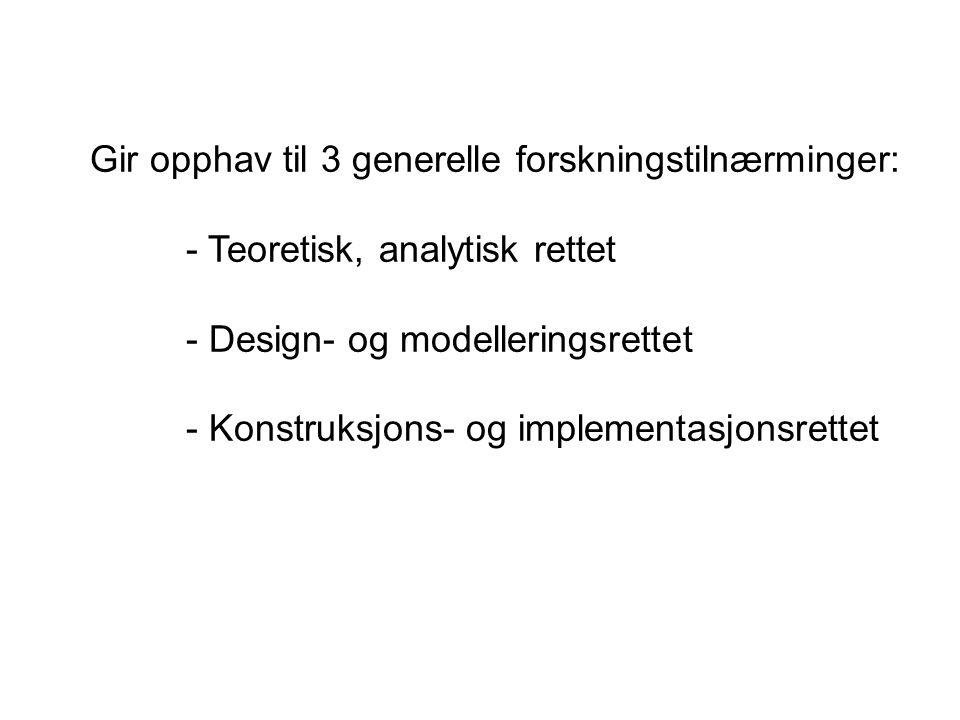 Gir opphav til 3 generelle forskningstilnærminger: - Teoretisk, analytisk rettet - Design- og modelleringsrettet - Konstruksjons- og implementasjonsre