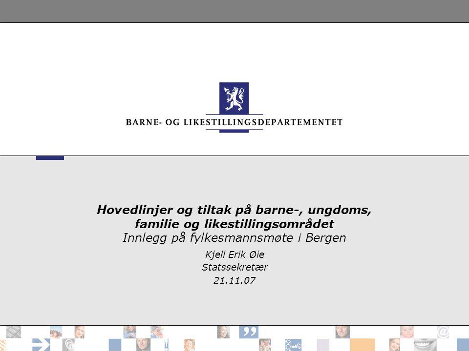 Hovedlinjer og tiltak på barne-, ungdoms, familie og likestillingsområdet Innlegg på fylkesmannsmøte i Bergen Kjell Erik Øie Statssekretær 21.11.07