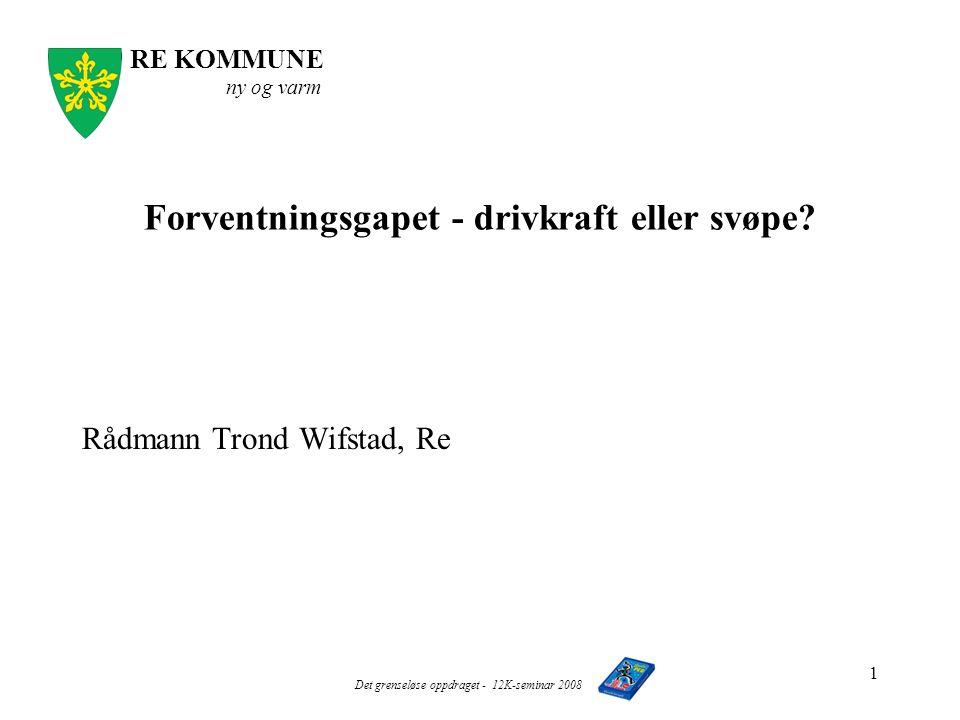 RE KOMMUNE ny og varm Det grenseløse oppdraget - 12K-seminar 2008 1 Forventningsgapet - drivkraft eller svøpe.