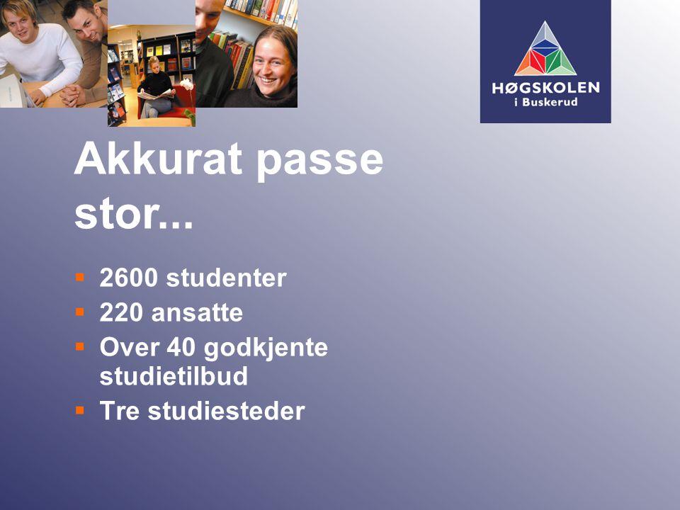  2600 studenter  220 ansatte  Over 40 godkjente studietilbud  Tre studiesteder Akkurat passe stor...