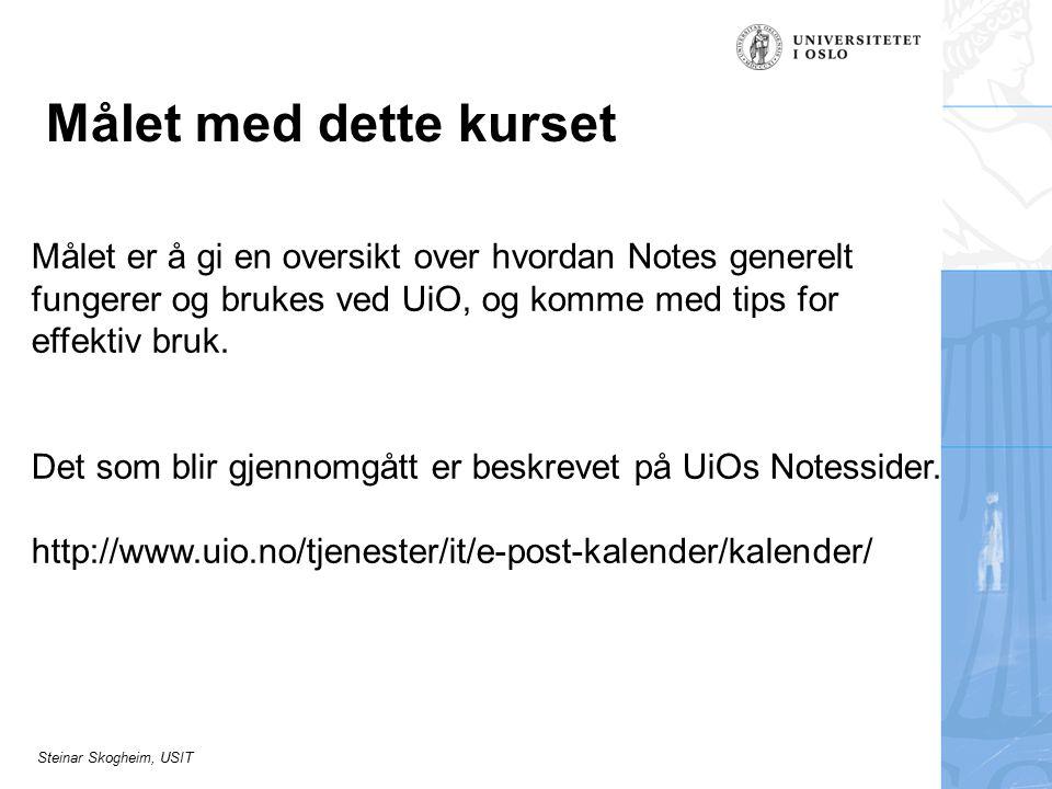 Steinar Skogheim, USIT Målet med dette kurset Målet er å gi en oversikt over hvordan Notes generelt fungerer og brukes ved UiO, og komme med tips for effektiv bruk.