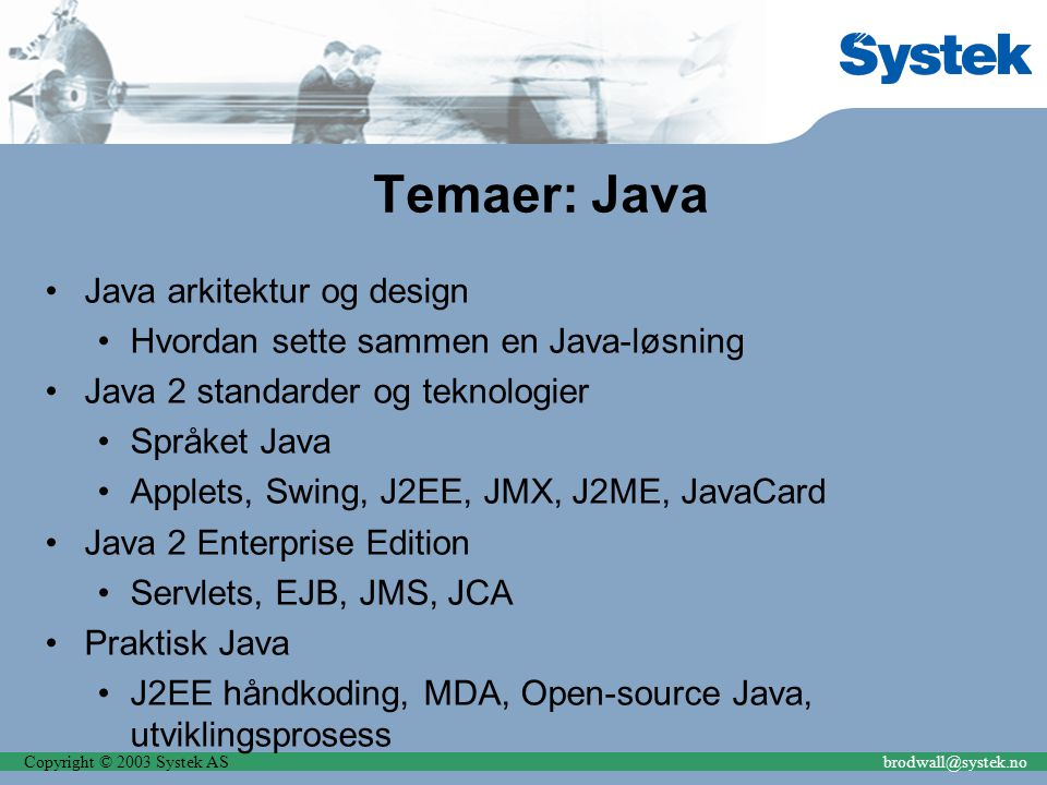 Copyright © 2003 Systek ASbrodwall@systek.no Andre Temaer Java versus.NET UML Service Oriented Architecture (SOA) Web-services Enterprise Fortress Enterprise Message Bus Sikkerhet i enterprise-systemer Design og arkitekturpatterns Mobile løsninger Utviklingsmetoder – test-basert utvikling, extreme programming, lean software development