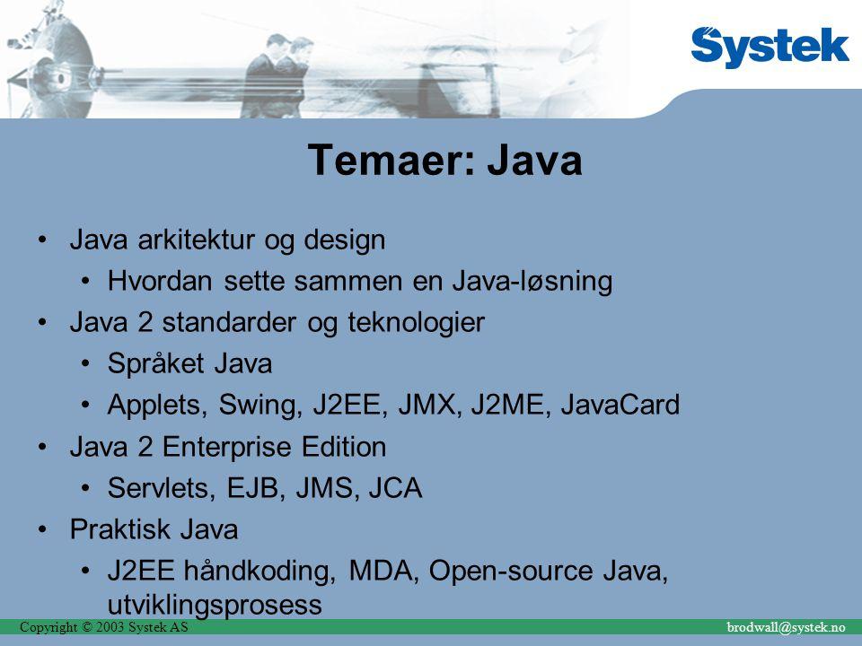 Copyright © 2003 Systek ASbrodwall@systek.no Temaer: Java Java arkitektur og design Hvordan sette sammen en Java-løsning Java 2 standarder og teknologier Språket Java Applets, Swing, J2EE, JMX, J2ME, JavaCard Java 2 Enterprise Edition Servlets, EJB, JMS, JCA Praktisk Java J2EE håndkoding, MDA, Open-source Java, utviklingsprosess