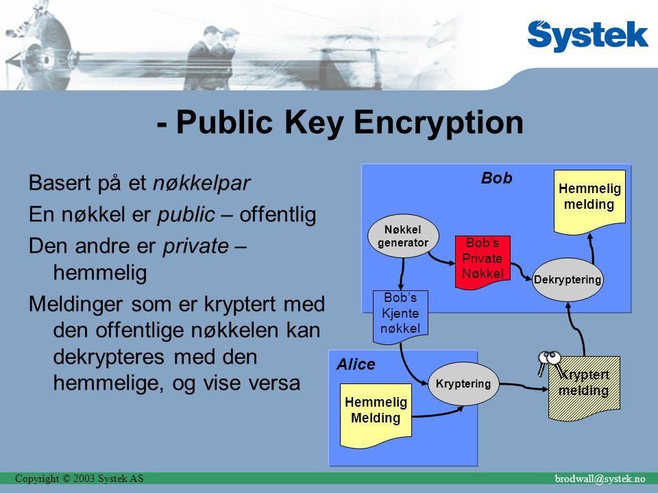 Copyright © 2003 Systek ASbrodwall@systek.no Alice - Public Key Encryption Basert på et nøkkelpar En nøkkel er public – offentlig Den andre er private – hemmelig Meldinger som er kryptert med den offentlige nøkkelen kan dekrypteres med den hemmelige, og vise versa Bob Bob's Kjente nøkkel Bob's Private Nøkkel generator Hemmelig Melding Kryptert melding Kryptering Dekryptering Hemmelig melding