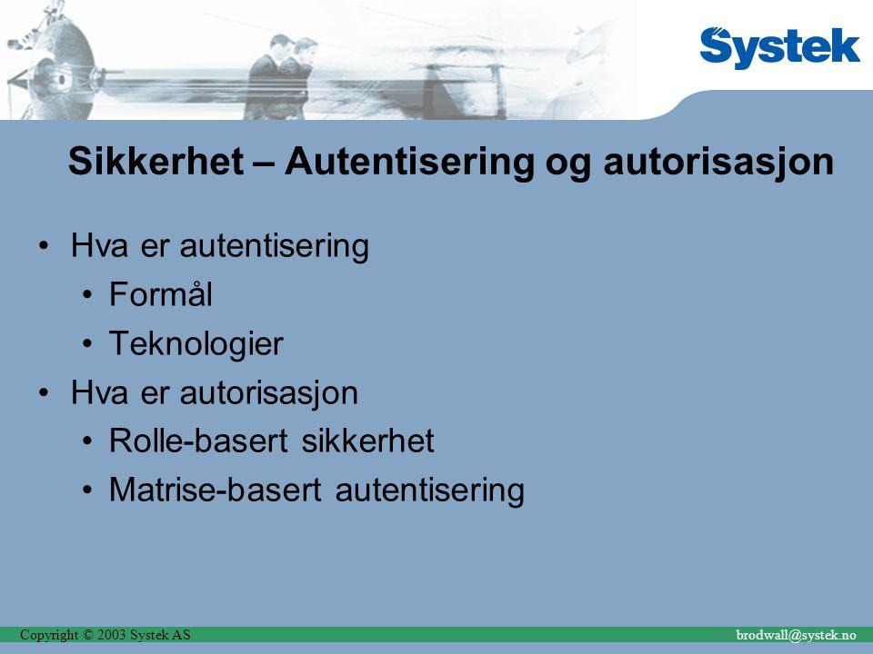 Copyright © 2003 Systek ASbrodwall@systek.no Sikkerhet – Autentisering og autorisasjon Hva er autentisering Formål Teknologier Hva er autorisasjon Rolle-basert sikkerhet Matrise-basert autentisering