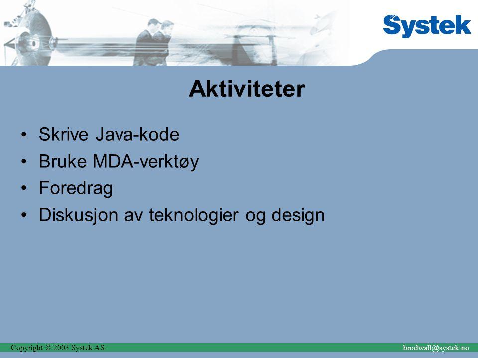 Copyright © 2003 Systek ASbrodwall@systek.no Aktiviteter Skrive Java-kode Bruke MDA-verktøy Foredrag Diskusjon av teknologier og design
