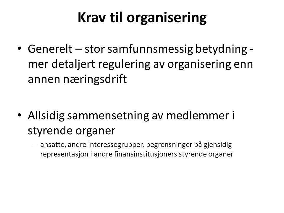 Krav til organisering Generelt – stor samfunnsmessig betydning - mer detaljert regulering av organisering enn annen næringsdrift Allsidig sammensetning av medlemmer i styrende organer – ansatte, andre interessegrupper, begrensninger på gjensidig representasjon i andre finansinstitusjoners styrende organer