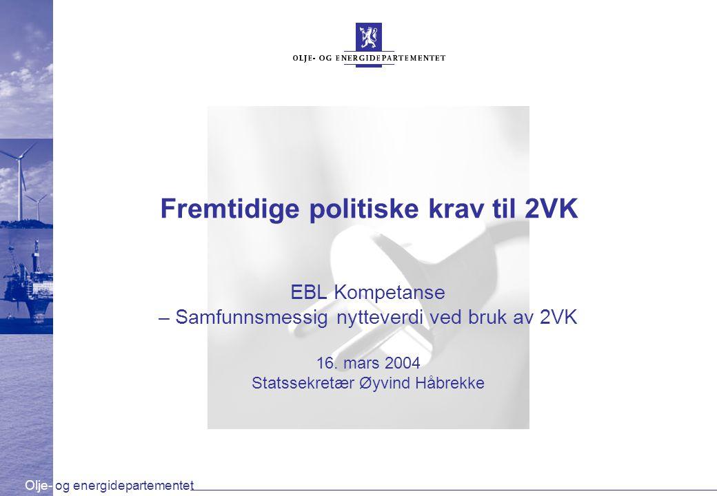 Olje- og energidepartementet Fremtidige politiske krav til 2VK EBL Kompetanse – Samfunnsmessig nytteverdi ved bruk av 2VK 16. mars 2004 Statssekretær