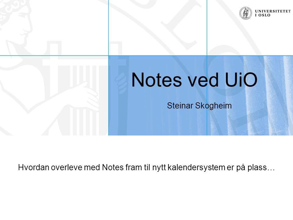 Notes ved UiO Steinar Skogheim Hvordan overleve med Notes fram til nytt kalendersystem er på plass…