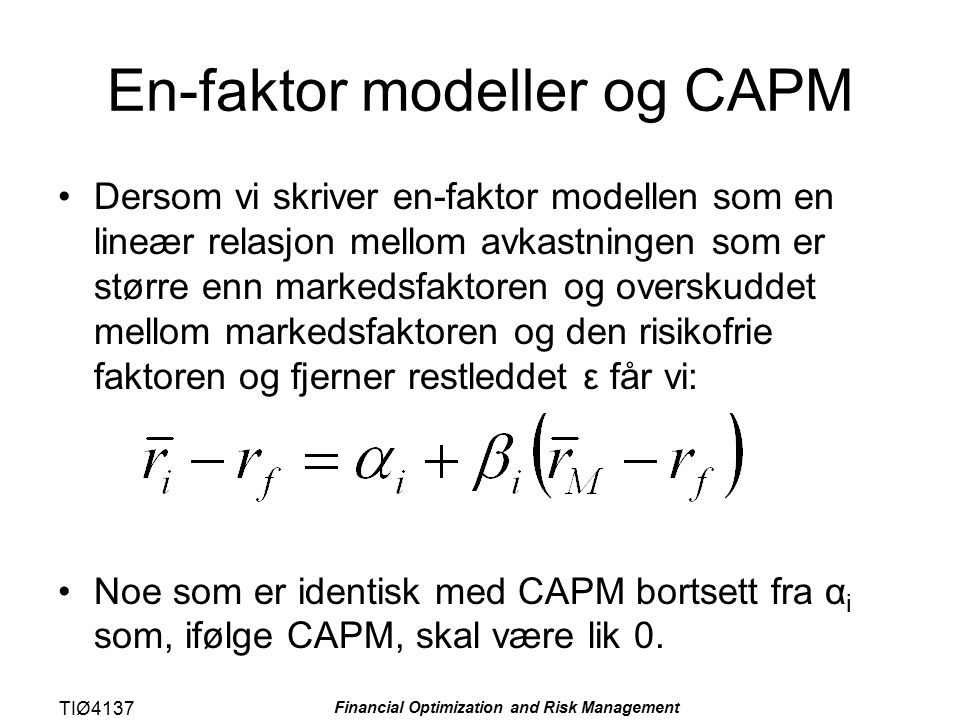 TIØ4137 Financial Optimization and Risk Management En-faktor modeller og CAPM Dersom vi skriver en-faktor modellen som en lineær relasjon mellom avkas