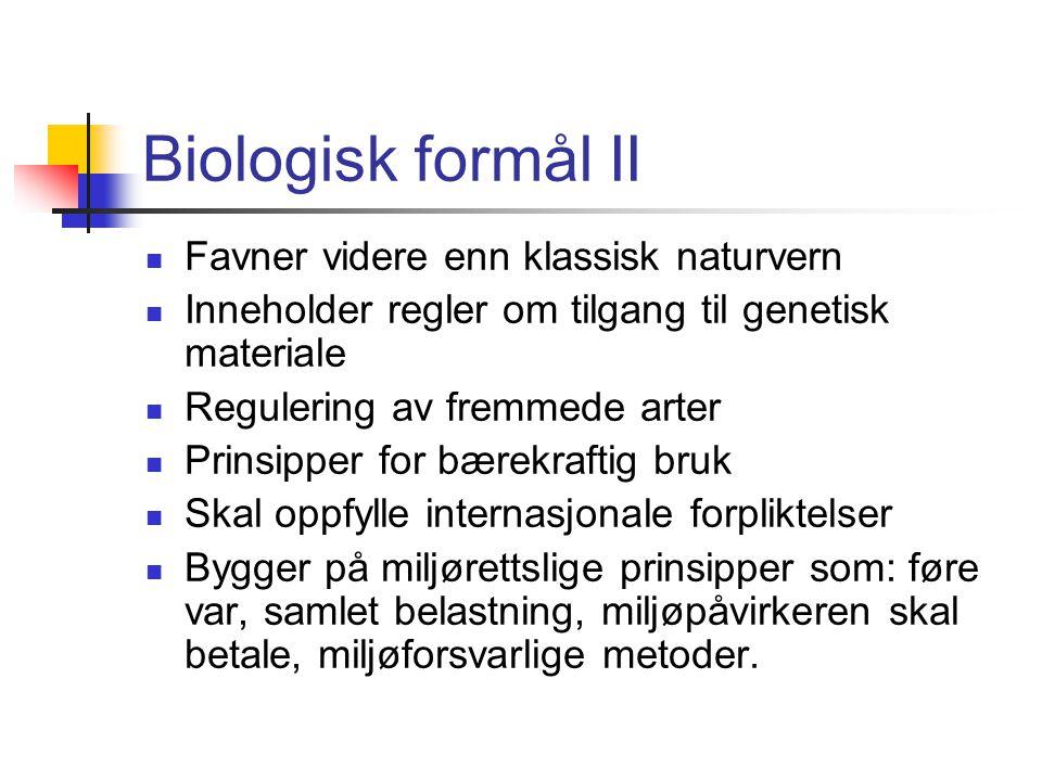 Biologisk formål II Favner videre enn klassisk naturvern Inneholder regler om tilgang til genetisk materiale Regulering av fremmede arter Prinsipper for bærekraftig bruk Skal oppfylle internasjonale forpliktelser Bygger på miljørettslige prinsipper som: føre var, samlet belastning, miljøpåvirkeren skal betale, miljøforsvarlige metoder.