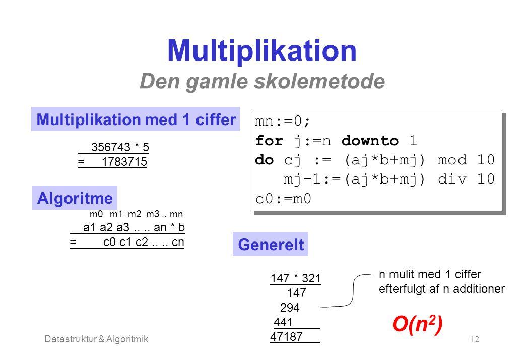Datastruktur & Algoritmik12 Multiplikation Den gamle skolemetode Multiplikation med 1 ciffer 356743 * 5 = 1783715 Algoritme a1 a2 a3.... an * b = c0 c