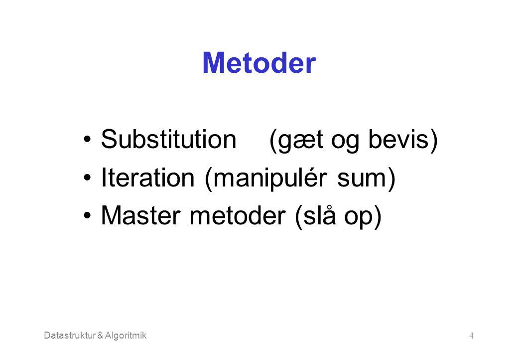 Datastruktur & Algoritmik4 Metoder Substitution (gæt og bevis) Iteration (manipulér sum) Master metoder (slå op)