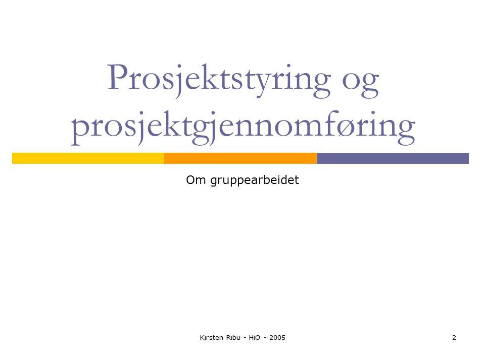 Kirsten Ribu - HiO - 20052 Prosjektstyring og prosjektgjennomføring Om gruppearbeidet