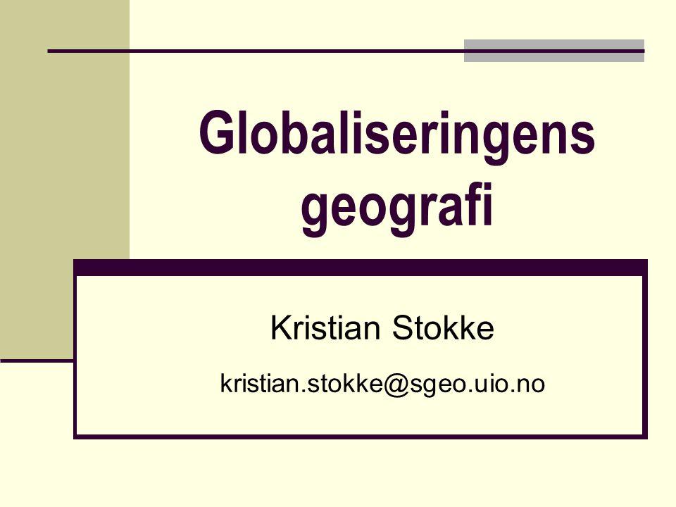 Globaliseringens geografi Kristian Stokke kristian.stokke@sgeo.uio.no