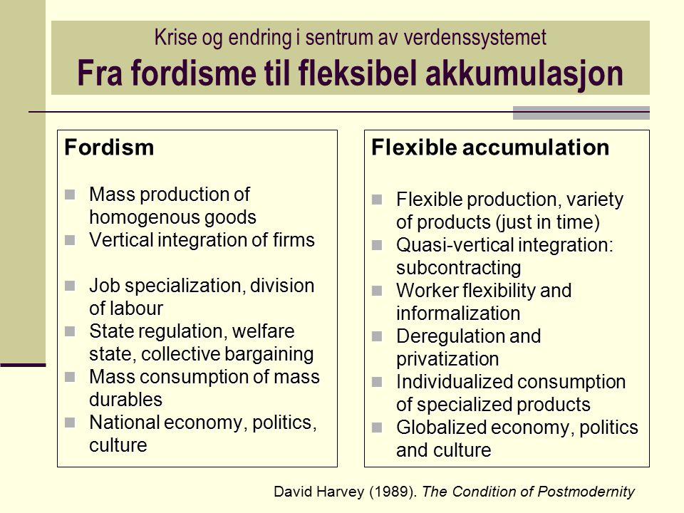 Krise og endring i sentrum av verdenssystemet Fra fordisme til fleksibel akkumulasjon Fordism Mass production of homogenous goods Mass production of h